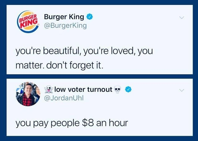 Text - BURGER KING Burger King @BurgerKing you're beautiful, you're loved, you matter. don't forget it. low voter turnout @JordanUhl you pay people $8 an hour