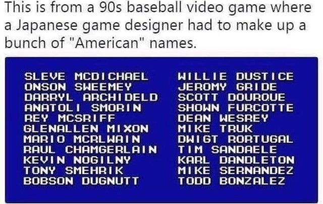 "Text - Text - This is from a 90s baseball video game where a Japanese game designer had to make up a bunch of ""American"" names. WILLIE DUST I CE SLEVE MCDICHAEL ONSON SWEEMEY DARRYL ARCHI DELD ANATOLI SMORIN REY MCSRIFF GLENALLEN MIXON MARI0 MCRLHAIN RAUL CHAMGERLAIN KEVIN NOGILNY TONY SMEHRIK BOBSON DUGNUTT JEROMY GRI DE SCOTT DOUROUE SHOWN FURCOTTE DEAN WESREY MI KE TRUK DWIGT RORTUGAL TIM SANDAELE KARL DANDLETON MIKE SERNANDEZ TODD BONZALEZ"