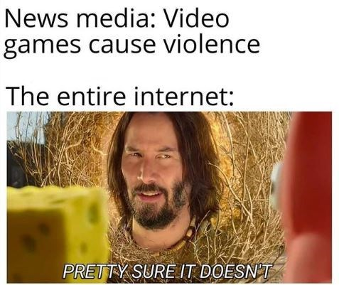 Hair - News media: Video games cause violence The entire internet: PRETTY SURE IT DOESNT