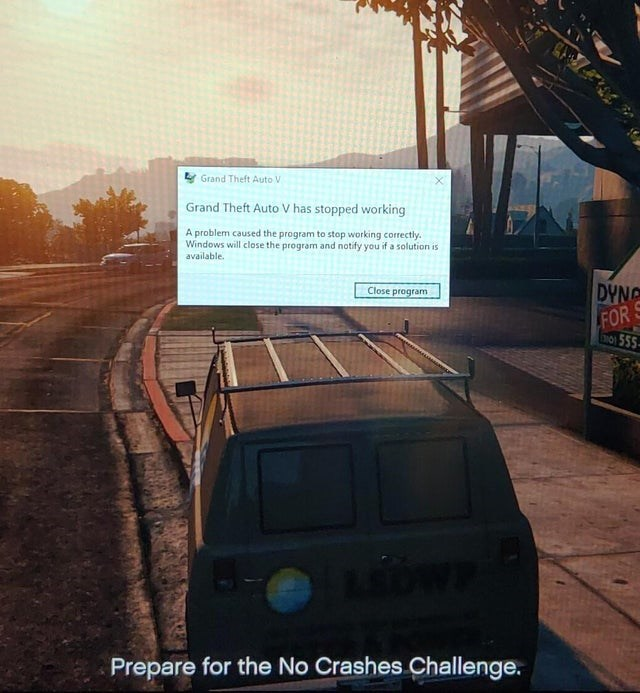 Text - Sky - Grand Theft Auto V Grand Theft Auto V has stopped working A problem caused the program to stop working correctly Windows will close the program and notify you if a solution is available DYNG FOR 555 Close program Prepare for the No Crashes Challenge.