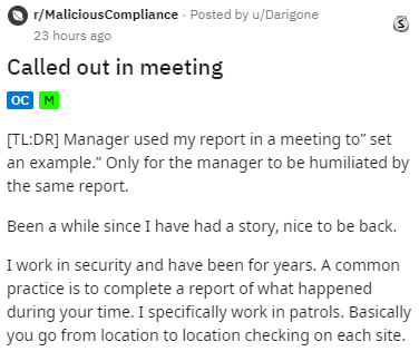 "Text - r/MaliciousCompliance Posted by u/Darigone 23 hours ago Called out in meeting ос м TL:DRI Manager used my report in a meeting to"" set an example."" Only for the manager to be humiliated by the same report. Been a while since I have had a story, nice to be back. I work in security and have been for years. A common practice is to complete a report of what happened during your time. I specifically work in patrols. Basically you go from location to location checking on each site."