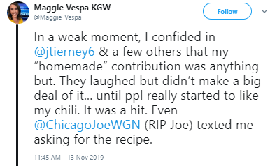 "Text - Maggie Vespa KGW @Maggie_Vespa Follow In a weak moment, I confided in @jtierney6 & a few others that my ""homemade"" contribution was anything but. They laughed but didn't make a big deal of it... until ppl really started to like my chili. It was a hit. Even @ChicagoJoeWGN (RIP Joe) texted me asking for the recipe. 11:45 AM - 13 Nov 2019"