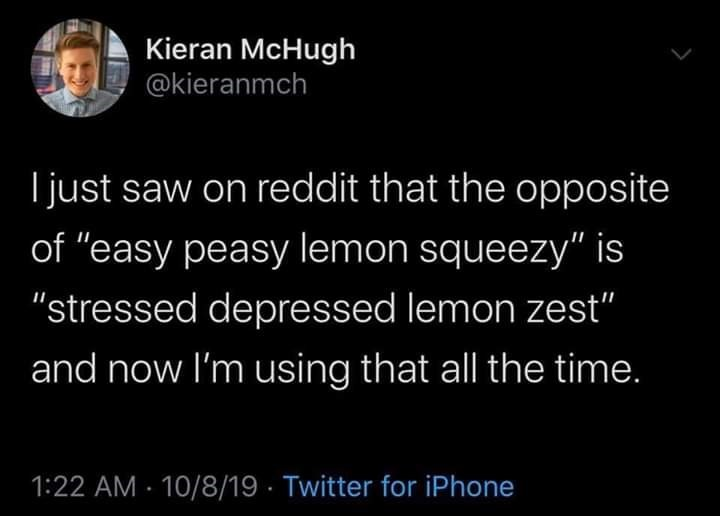 "Text - Kieran McHugh @kieranmch I just saw on reddit that the opposite of ""easy peasy lemon squeezy"" is ""stressed depressed lemon zest"" and now I'm using that all the time. 1:22 AM 10/8/19 Twitter for iPhone"