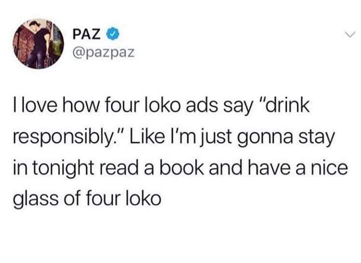 """Text - PAZ @pazpaz I love how four loko ads say """"drink responsibly."""" Like I'm just gonna stay in tonight read a book and have a nice glass of four loko"""