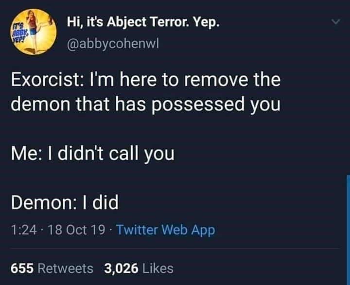 Text - Hi, it's Abject Terror. Yep. T'S ABBY VEP! @abbycohenwl Exorcist: I'm here to remove the demon that has possessed you Me: I didn't call you Demon: I did 1:24 18 Oct 19 Twitter Web App 655 Retweets 3,026 Likes