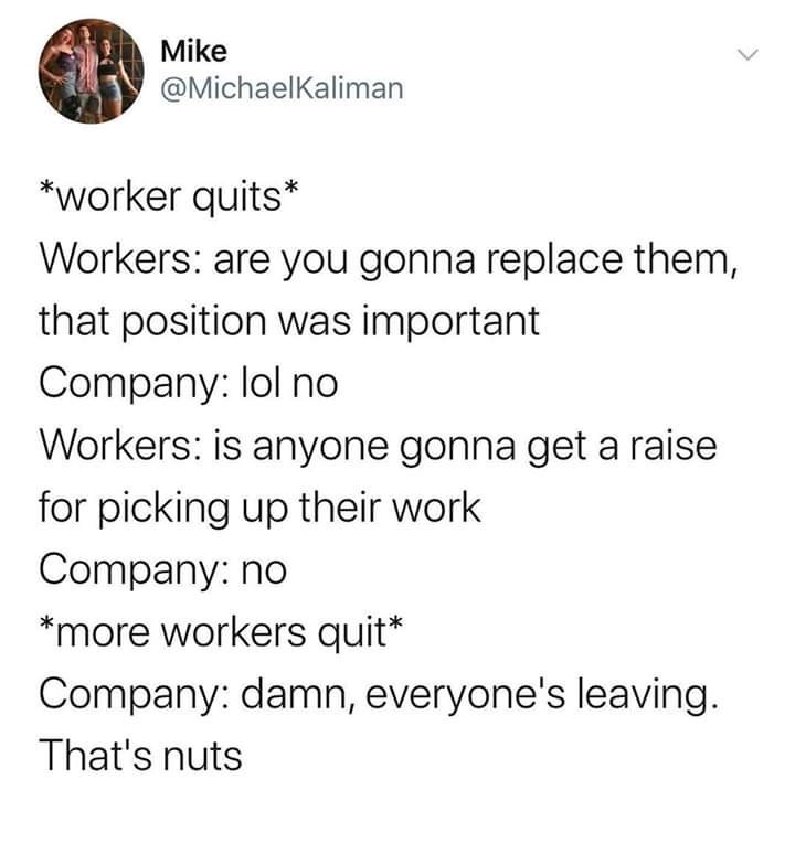 Text - Mike @MichaelKaliman *worker quits* Workers: are you gonna replace them, that position was important Company: lol no Workers: is anyone gonna get a raise for picking up their work Company: no *more workers quit* Company: damn, everyone's leaving That's nuts