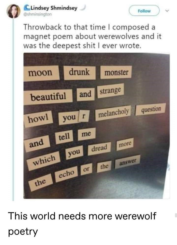 Text - CLindsey Shmindsey shminsington Follow Throwback to that time I composed a magnet poem about werewolves and it was the deepest shit I ever wrote. moon drunk monster beautiful and strange howl melancholy you r question tell me and dread more you which the answer or echo the This world needs more werewolf poetry