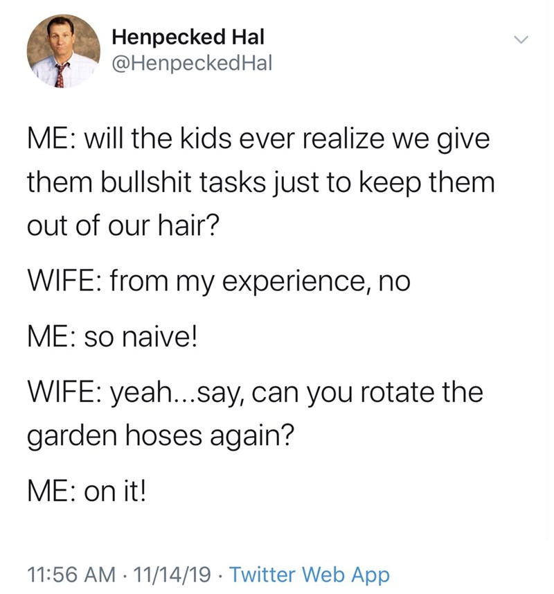Text - Henpecked Hal @HenpeckedHal ME: will the kids ever realize we give them bullshit tasks just to keep them out of our hair? WIFE: from my experience, no ME: so naive! WIFE: yeah...say, can you rotate the garden hoses again? ME: on it! 11:56 AM 11/14/19 Twitter Web App