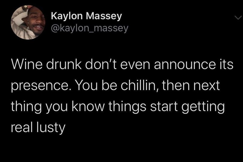 Text - Kaylon Massey @kaylon_massey Wine drunk don't even announce its presence. You be chillin, then next thing you know things start getting real lusty