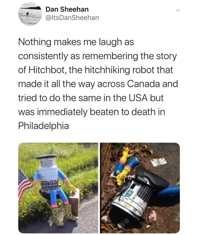Soil - Dan Sheehan @ltsDanSheehan Nothing makes me laugh as consistently as remembering the story of Hitchbot, the hitchhiking robot that made it all the way across Canada and tried to do the same in the USA but was immediately beaten to death in Philadelphia