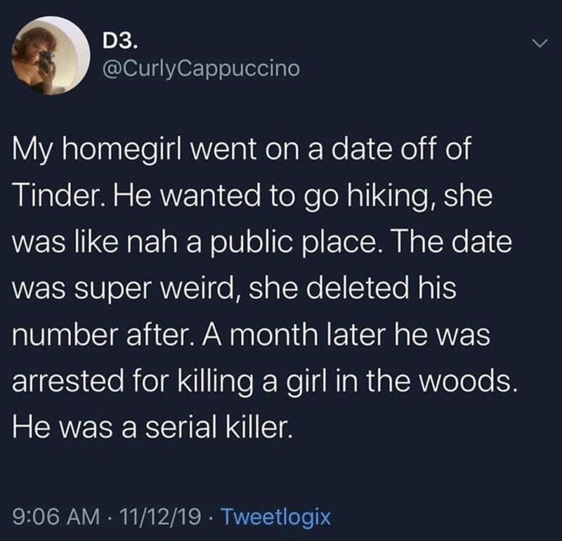 Text - D3. @CurlyCappuccino My homegirl went on a date off of Tinder. He wanted to go hiking, she was like nah a public place. The date was super weird, she deleted his number after. A month later he was arrested for killing a girl in the woods. He was a serial killer. 9:06 AM 11/12/19 Tweetlogix