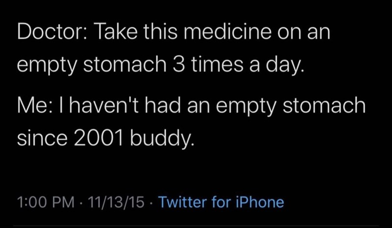 Text - Doctor: Take this medicine on an empty stomach 3 times a day. Me: I haven't had an empty stomach since 2001 buddy. 1:00 PM 11/13/15 Twitter for iPhone
