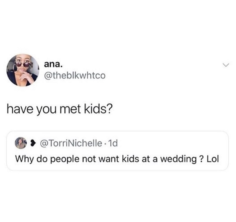 Text - ana. @theblkwhtco have you met kids? @TorriNichelle 1d Why do people not want kids at a wedding? Lol