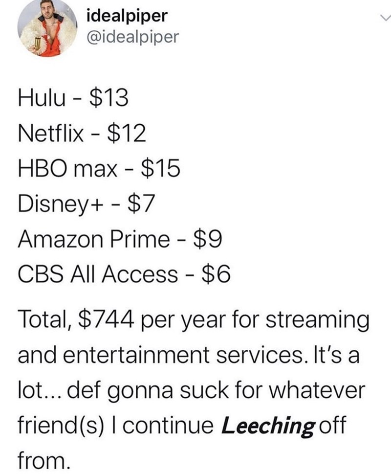 Text - idealpiper @idealpiper Hulu $13 Netflix $12 HBO max $15 Disney+ $7 Amazon Prime $9 CBS All Access - $6 Total, $744 per year for streaming and entertainment services. It's a lot... def gonna suck for whatever friend(s) I continue Leeching off from.