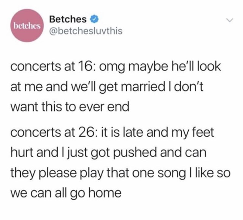 Text - Betches betches @betchesluvthis concerts at 16: omg maybe he'll look at me and we'll get married I don't want this to ever end concerts at 26: it is late and my feet hurt and I just got pushed and can they please play that one songI like so we can all go home