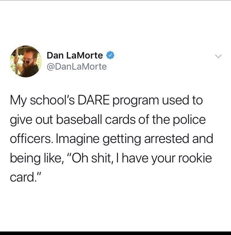 "Text - Dan LaMorte @DanLaMorte My school's DARE program used to give out baseball cards of the police officers. Imagine getting arrested and being like, ""Oh shit, I have your rookie card."""