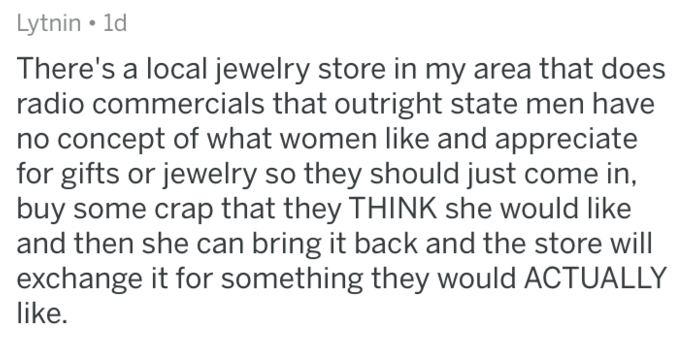 Text - Lytnin 1d There's a local jewelry store in my area that does radio commercials that outright state men have no concept of what women like and appreciate for gifts or jewelry so they should just come in, buy some crap that they THINK she would like and then she can bring it back and the store will exchange it for something they would ACTUALLY like