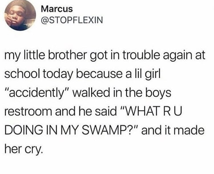 "Text - Marcus @STOPFLEXIN my little brother got in trouble again at school today because a lil girl ""accidently"" walked in the boys restroom and he said ""WHAT RU DOING IN MY SWAMP?"" and it made her cry."