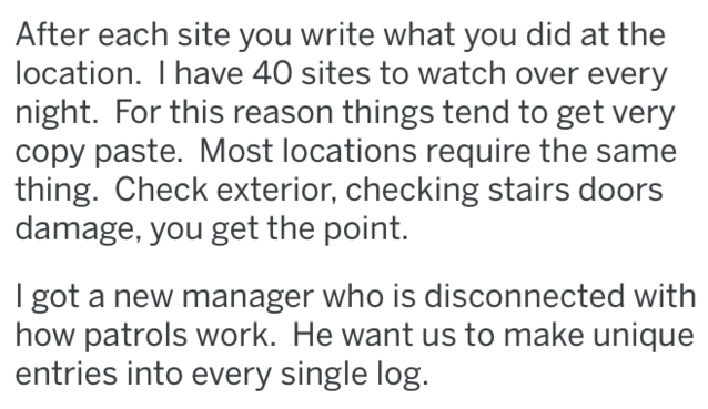 Text - After each site you write what you did at the location. I have 40 sites to watch over every night. For this reason things tend to get very copy paste. Most locations require the same thing. Check exterior, checking stairs doors damage, you get the point. I got a new manager who is disconnected with how patrols work. He want us to make unique entries into every single log.