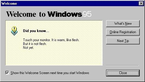 Text - Welcome Welcome to Windows95 What's New Did you know.. Online Registration Touch your monitor. It is warm, like flesh But it is not flesh. Next Tip Not yet Close Show this Welcome Screen next time you start Windows