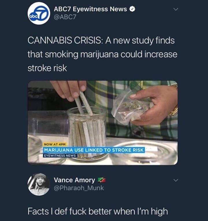 Product - ABC7 Eyewitness News @ABC7 abc CANNABIS CRISIS: A new study finds that smoking marijuana could increase stroke risk NOW AT 4PM MARIJUANA USE LINKED TO STROKE RISK EYEWITNESS NEWS Vance Amory @Pharaoh_Munk Facts I def fuck better when I'm high