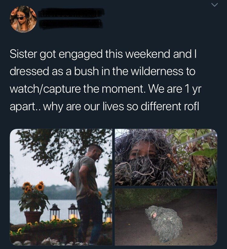 Text - Sister got engaged this weekend and I dressed as a bush in the wilderness to watch/capture the moment. We are 1 yr apart.. why are our lives so different rofl