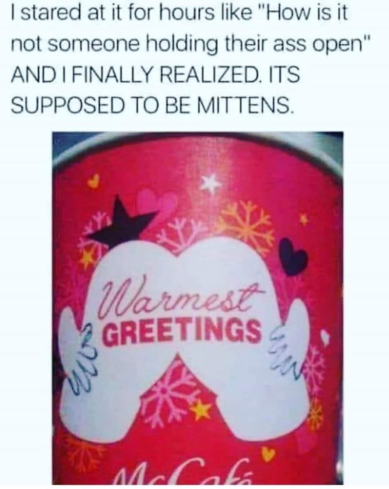 "Text - I stared at it for hours like ""How is it not someone holding their ass open"" ANDI FINALLY REALIZED. ITS SUPPOSED TO BE MITTENS Warmest GREETINGS McCala"