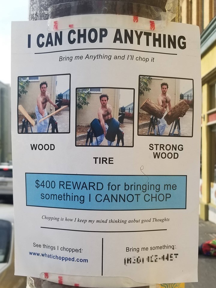 Text - CAN CHOP ANYTHING Bring me Anything and I'll chop it STRONG WOOD WOOD TIRE $400 REWARD for bringing me something I CANNOT CHOP Chopping is how I keep my mind thinking aobut go0od Thoughis See things I chopped: www.whatichopped.com Bring me somethinq: IHEICE44E SYWE
