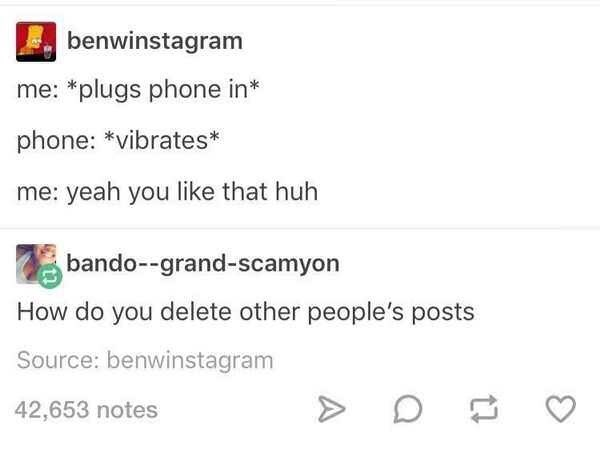 Text - benwinstagram me: *plugs phone in* phone: *vibrates* me: yeah you like that huh bando--grand-scamyon How do you delete other people's posts Source: benwinstagram 42,653 notes