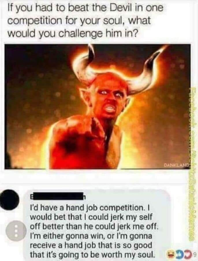 Text - If you had to beat the Devil in one competition for your soul, what would you challenge him in? DANKLAND I'd have a hand job competition. I would bet that I could jerk my self off better than he could jerk me off. I'm either gonna win, or I'm gonna receive a hand job that is so good that it's going to be worth my soul. D CC ieMemes Facebook