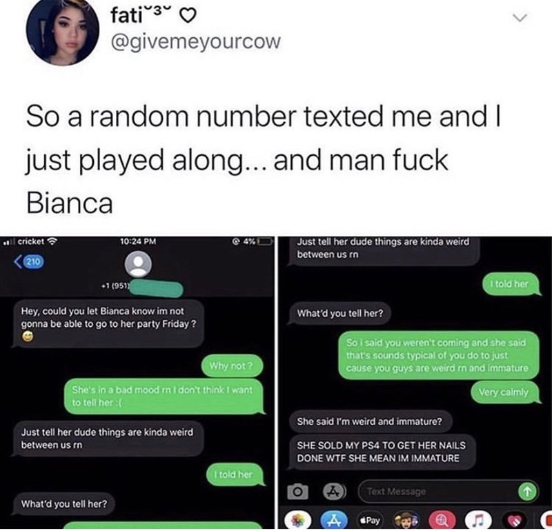 Text - fati3 @givemeyourcow L. So a random number texted me and I just played along... and man fuck Bianca al cricket 10:24 PM Just tell her dude things are kinda weird between us rn 210 I told her 1 (951) Hey, could you let Bianca know im not gonna be able to go to her party Friday ? What'd you tell her? So i said you weren't coming and she said that's sounds typical of you do to just cause you guys are weird rn and immature Why not? She's in a bad mood n I don't think I want Very calmly to tel