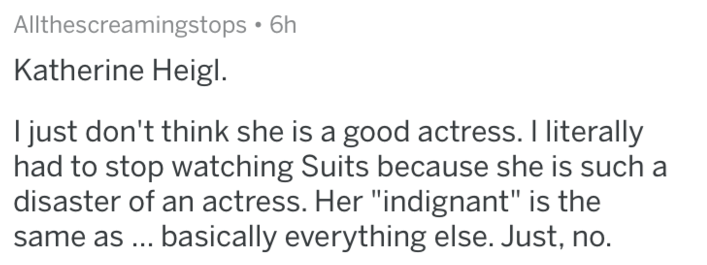 "Text - Allthescreamingstops 6h Katherine Heigl just don't think she is a good actress. I literally had to stop watching Suits because she is such a disaster of an actress. Her ""indignant"" is the basically everything else. Just, no. same as"