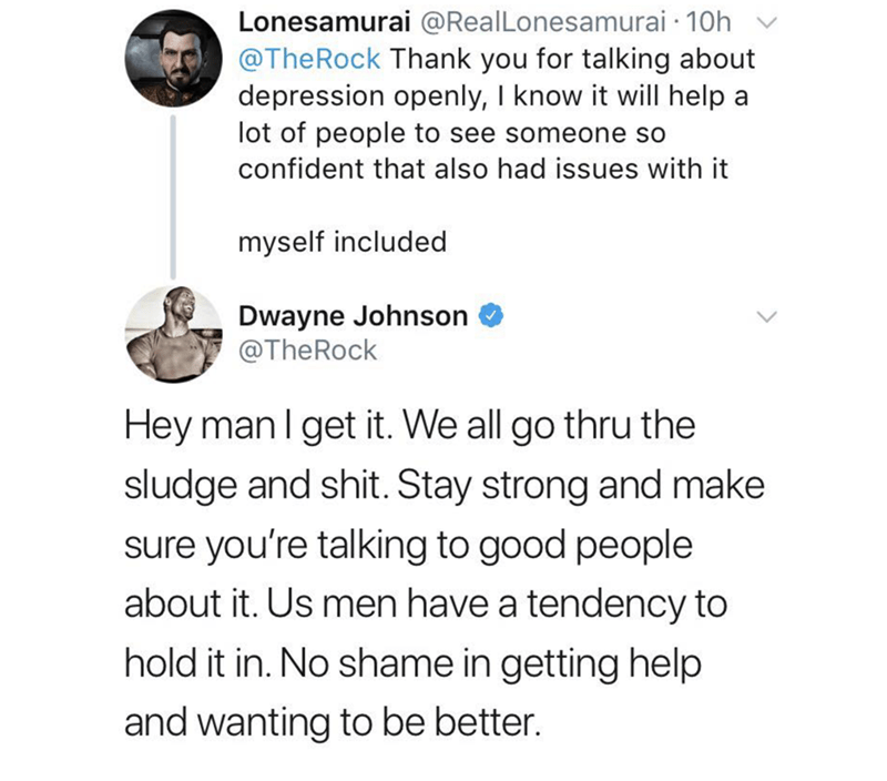 Text - Lonesamurai @RealLonesamurai 10h @TheRock Thank you for talking about depression openly, I know it will help a lot of people to see someone so confident that also had issues with it myself included Dwayne Johnson @TheRock Hey man I get it. We all go thru the sludge and shit. Stay strong and make sure you're talking to good people about it. Us men have a tendency to hold it in. No shame in getting help and wanting to be better.
