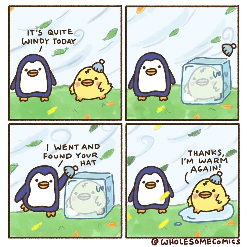 Cartoon - IT'S QUITE WINDY TODAY I WENT AND FOUND YOUR HAT THANKS I'M WARM AGAIN! OWHOLESOMECOMICS