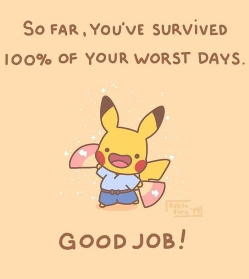 Cartoon - So FAR , YOU'VE SURVIVED l00% OF YOUR WORST DAYS Gire 19 GOOD JOB!