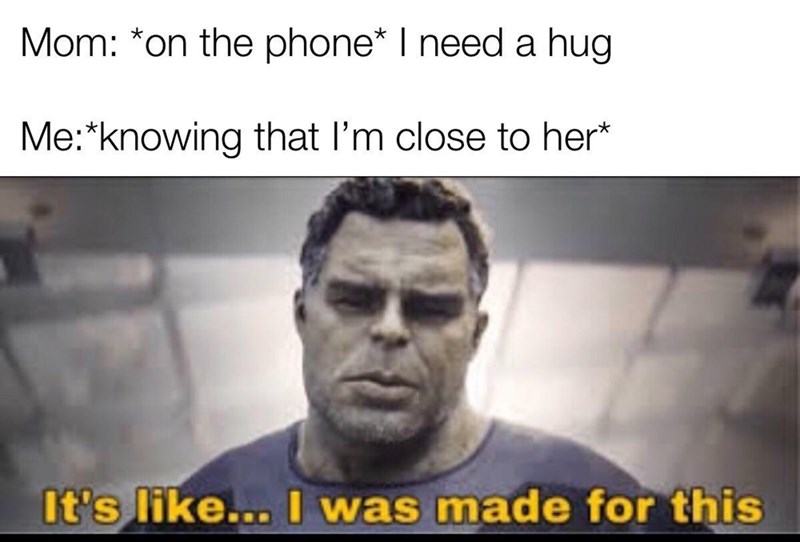 Facial expression - Mom: *on the phone* I need a hug Me:*knowing that I'm close to her* It's like... I was made for this