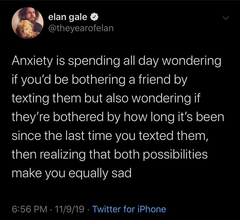 Text - elan gale @theyearofelan Anxiety is spending all day wondering if you'd be bothering a friend by texting them but also wondering if they're bothered by how long it's been since the last time you texted them, then realizing that both possibilities make you equally sad 6:56 PM 11/9/19 Twitter for iPhone