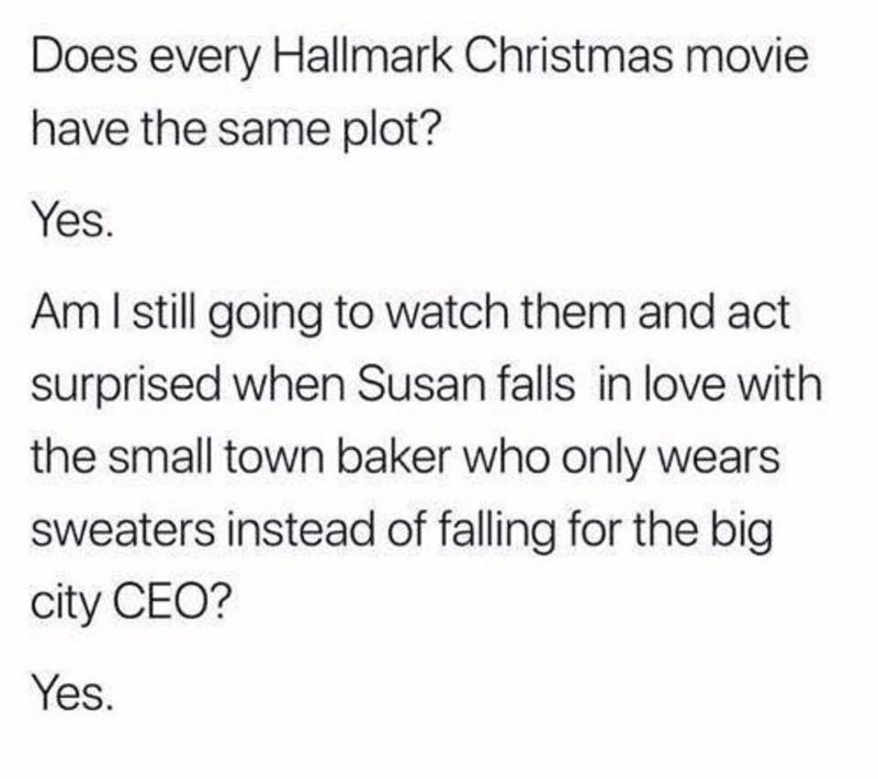 Text - Does every Hallmark Christmas movie have the same plot? Yes. AmI still going to watch them and act surprised when Susan falls in love with the small town baker who only wears sweaters instead of falling for the big city CEO? Yes.
