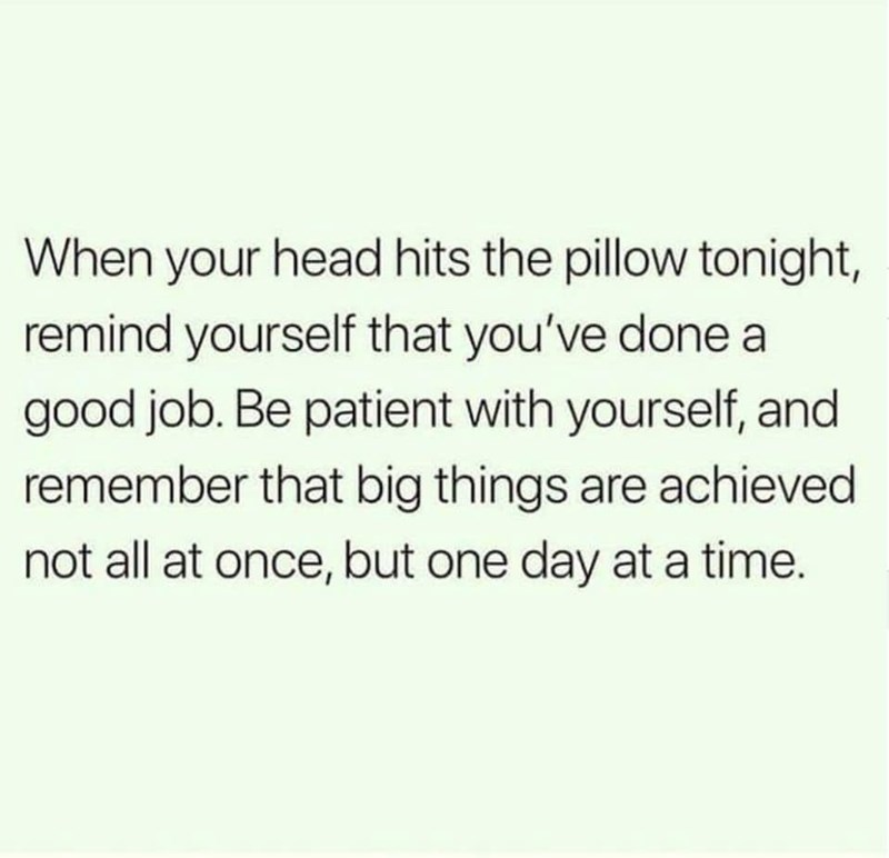 Text - When your head hits the pillow tonight, remind yourself that you've done a good job. Be patient with yourself, and remember that big things are achieved not all at once, but one day at a time.