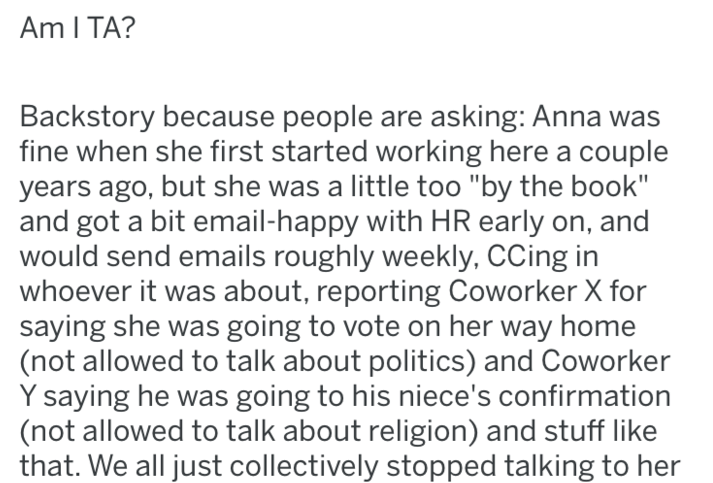 "Text - Am I TA? Backstory because people are asking: Anna was fine when she first started working here a couple years ago, but she was a little too ""by the book"" and got a bit email-happy with HR early on, and would send emails roughly weekly, CCing in whoever it was about, reporting Coworker X for saying she was going to vote on her way home (not allowed to talk about politics) and Coworker Y saying he was going to his niece's confirmation (not allowed to talk about religion) and stuff like tha"