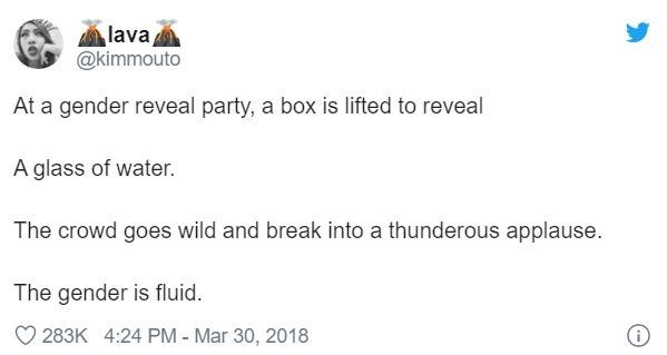 Text - lava @kimmouto At a gender reveal party, a box is lifted to reveal A glass of water. The crowd goes wild and break into a thunderous applause. The gender is fluid 283K 4:24 PM - Mar 30, 2018