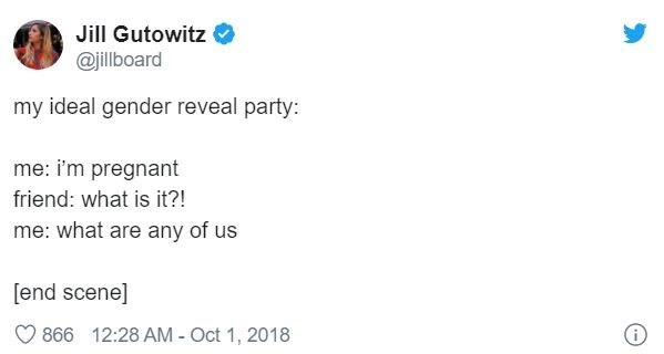 Text - Jill Gutowitz @jillboard my ideal gender reveal party: me: i'm pregnant friend: what is it?! me: what are any of us [end scene] 866 12:28 AM - Oct 1, 2018