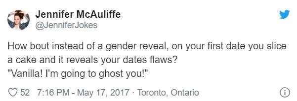 "Text - Jennifer McAuliffe @JenniferJokes How bout instead of a gender reveal, on your first date you slice a cake and it reveals your dates flaws? ""Vanilla! I'm going to ghost you!"" 52 7:16 PM - May 17, 2017 Toronto, Ontario"
