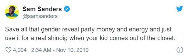 Text - Sam Sanders @samsanders Save all that gender reveal party money and energy and just use it for a real shindig when your kid comes out of the closet. 4,004 2:34 AM - Nov 10, 2019