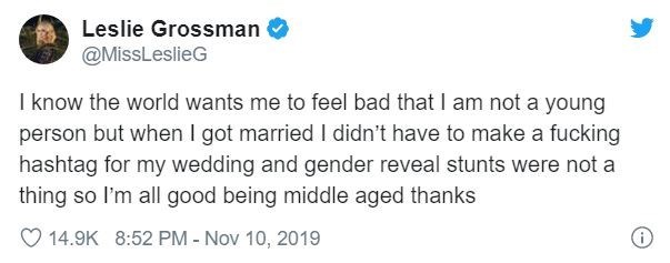 Text - Leslie Grossman @MissLeslieG I know the world wants me to feel bad that I am not a young person but when I got married I didn't have to make a fucking hashtag for my wedding and gender reveal stunts were not a thing so I'm all good being middle aged thanks 14.9K 8:52 PM - Nov 10, 2019