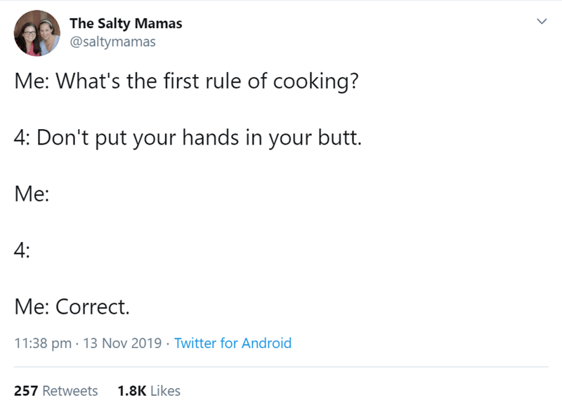 Text - The Salty Mamas @saltymamas Me: What's the first rule of cooking? 4: Don't put your hands in your butt. Me: 4: Me: Correct. 11:38 pm 13 Nov 2019 Twitter for Android 1.8K Likes 257 Retweets