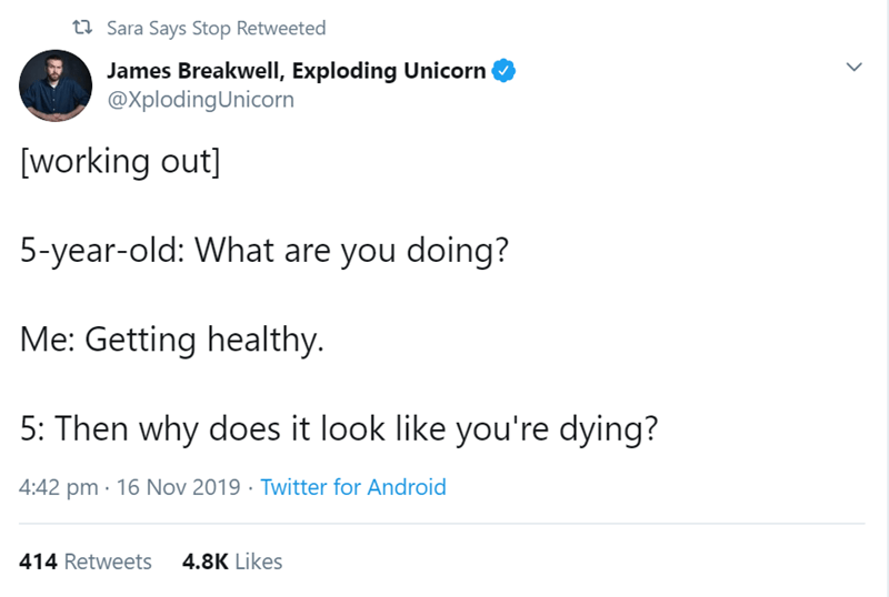 Text - t Sara Says Stop Retweeted James Breakwell, Exploding Unicorn @XplodingUnicorn [working out] 5-year-old: What are you doing? Me: Getting healthy 5: Then why does it look like you're dying? 4:42 pm 16 Nov 2019 Twitter for Android 4.8K Likes 414 Retweets