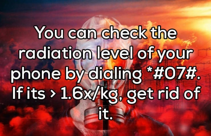 Text - You can check the radiation level of your phone by dialing #07# If its 1.6x/kg.get rid of it.