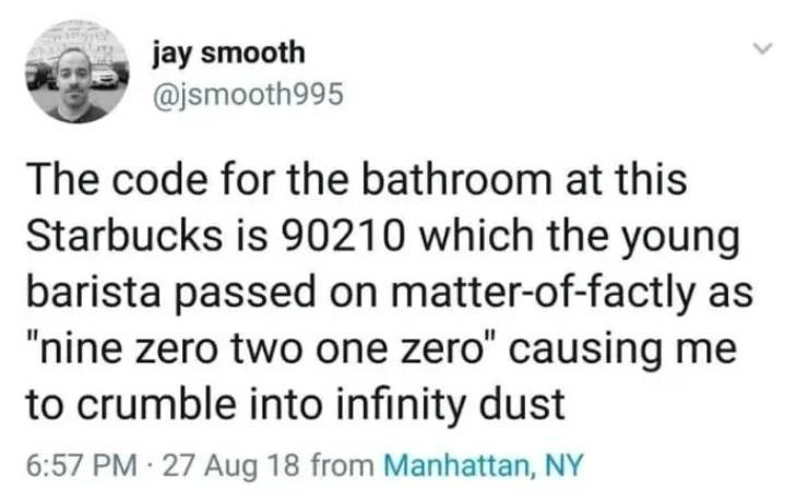 """Text - jay smooth @jsmooth995 The code for the bathroom at this Starbucks is 90210 which the young barista passed on matter-of-factly as """"nine zero two one zero"""" causing me to crumble into infinity dust 6:57 PM 27 Aug 18 from Manhattan, NY"""