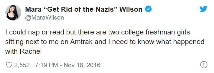 """Text - Mara """"Get Rid of the Nazis"""" Wilson @MaraWilson I could nap or read but there are two college freshman girls sitting next to me on Amtrak and I need to know what happened with Rachel 2,552 7:19 PM - Nov 18, 2016 i"""